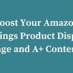 Tips on How To Boost Your Amazon Listings Product Display Page and A+ Content